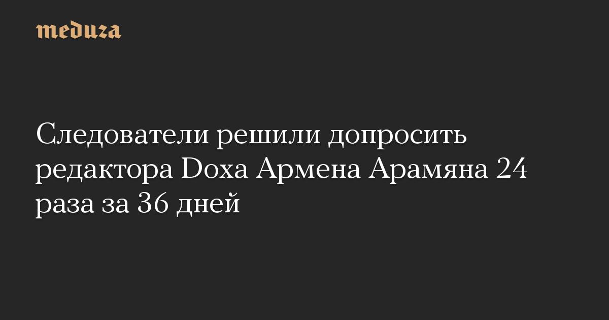 Следователи решили допросить редактора Doxa Армена Арамяна 24 раза за 36 дней