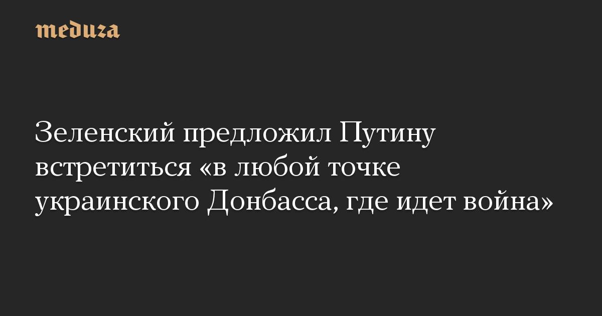 Зеленский предложил Путину встретиться в любой точке украинского Донбасса, где идет война