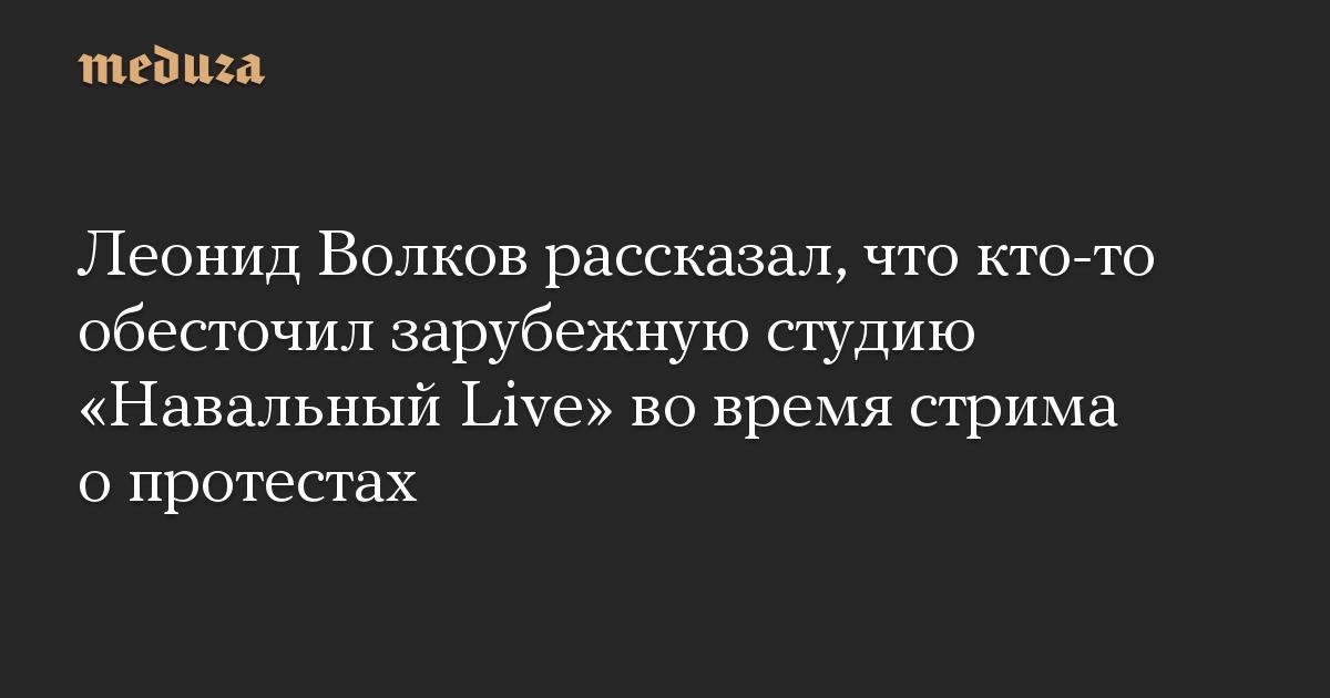 Леонид Волков рассказал, что кто-то обесточил зарубежную студию Навальный Live во время стрима о протестах