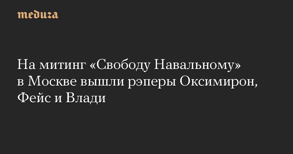 На митинг Свободу Навальному в Москве вышли рэперы Оксимирон, Фейс и Влади