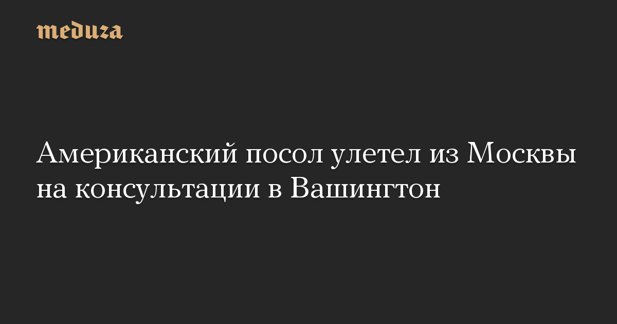 Американский посол улетел из Москвы на консультации в Вашингтон