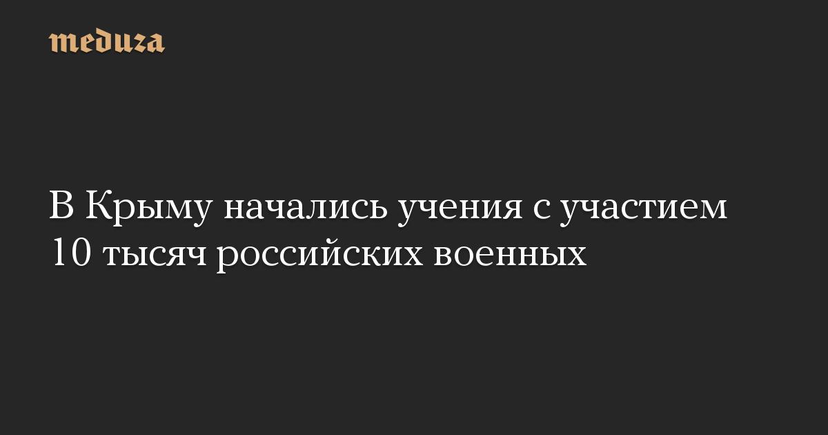 В Крыму начались учения с участием 10 тысяч российских военных