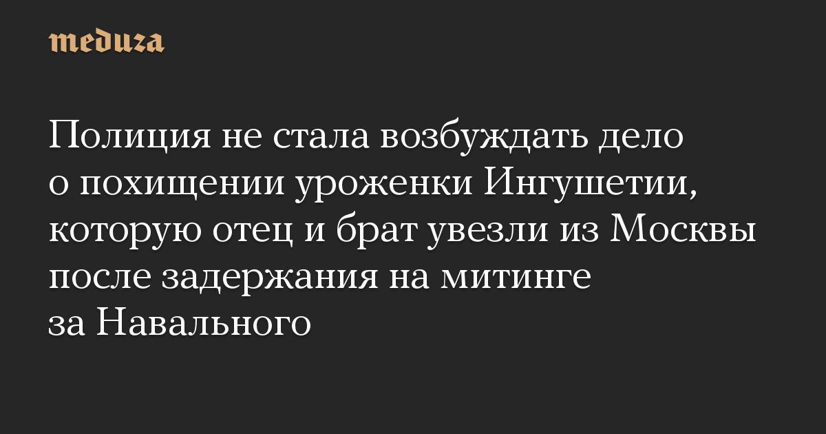 Полиция не стала возбуждать дело о похищении уроженки Ингушетии, которую отец и брат увезли из Москвы после задержания на митинге за Навального