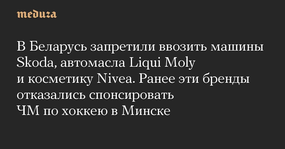 В Беларусь запретили ввозить машины Skoda, автомасла Liqui Moly и косметику Nivea. Ранее эти бренды отказались спонсировать ЧМ по хоккею в Минске