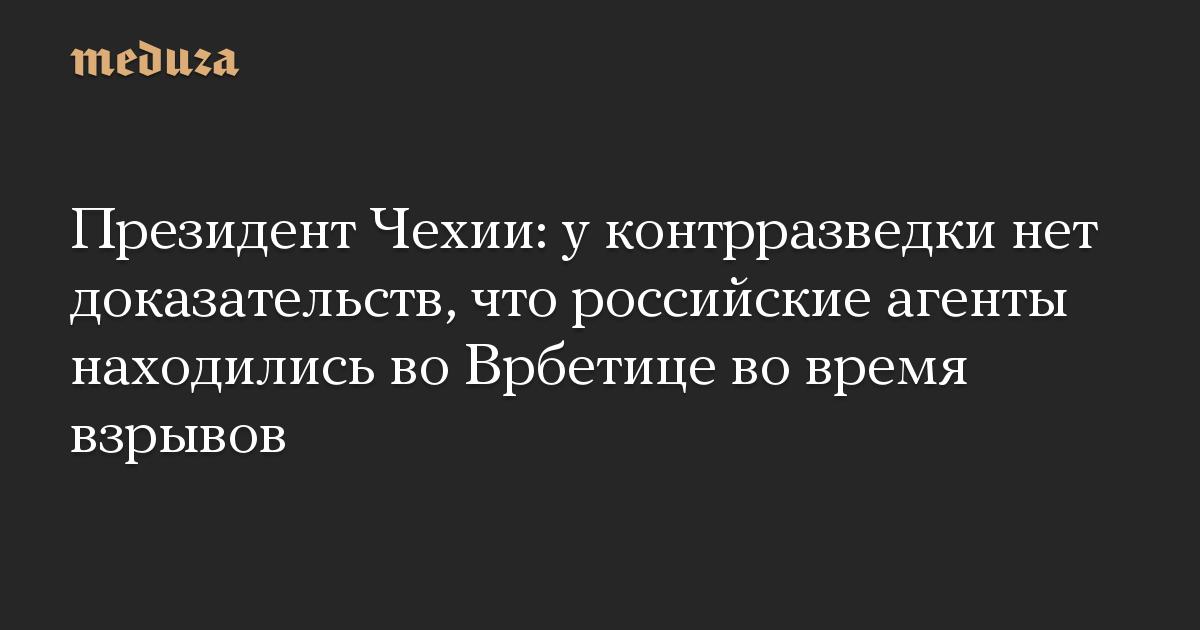 Президент Чехии: у контрразведки нет доказательств, что российские агенты находились во Врбетице во время взрывов