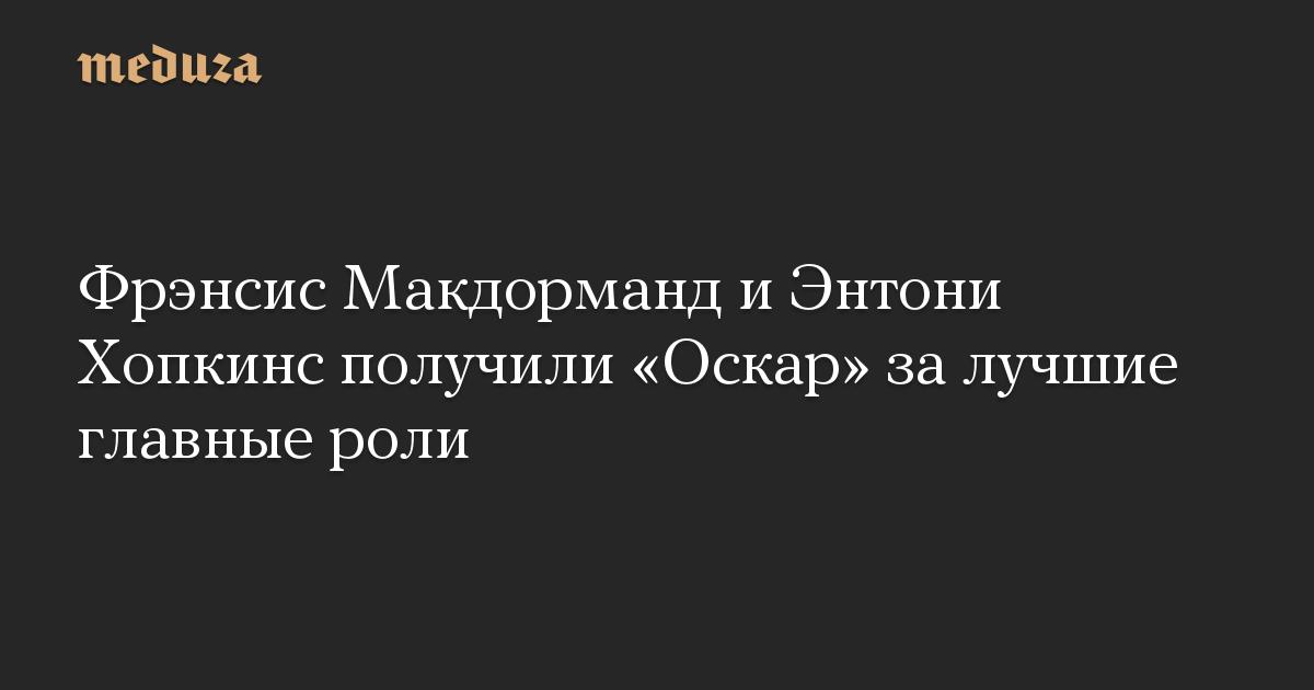 Фрэнсис Макдорманд и Энтони Хопкинс получили Оскар за лучшие главные роли