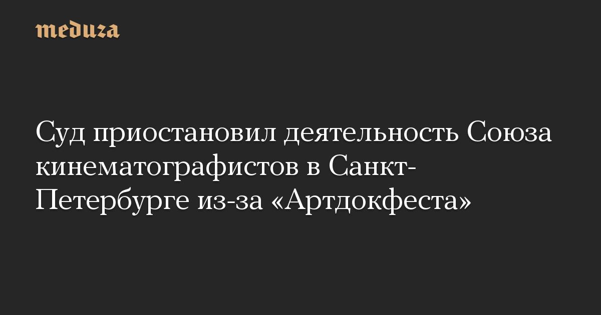 Суд приостановил деятельность Союза кинематографистов в Санкт-Петербурге из-за Артдокфеста