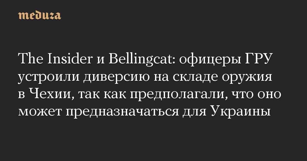 The Insider и Bellingcat: офицеры ГРУ устроили диверсию на складе оружия в Чехии, так как предполагали, что оно может предназначаться для Украины