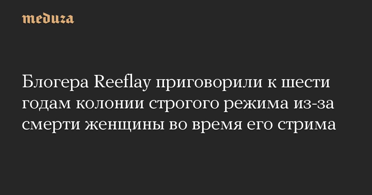 Блогера Reeflay приговорили к шести годам колонии строгого режима из-за смерти женщины во время его стрима