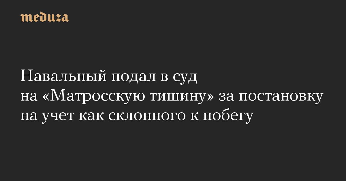Навальный подал в суд на Матросскую тишину за постановку на учет как склонного к побегу