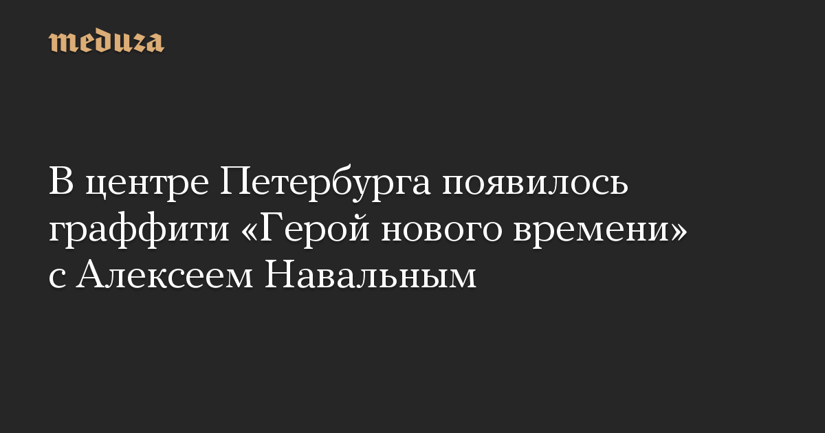 В центре Петербурга появилось граффити Герой нового времени с Алексеем Навальным