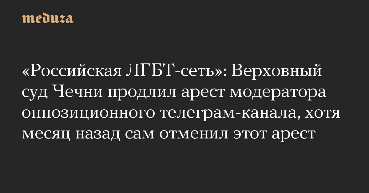 Российская ЛГБТ-сеть: Верховный суд Чечни продлил арест модератора оппозиционного телеграм-канала, хотя месяц назад сам отменил этот арест