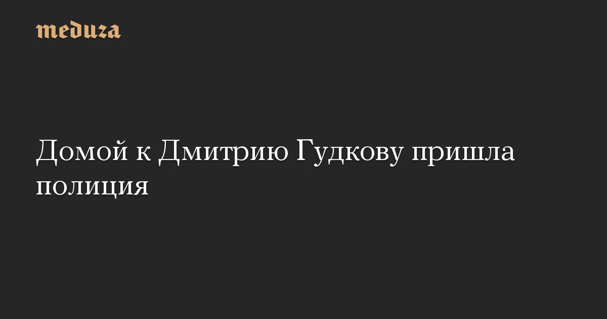 Домой к Дмитрию Гудкову пришла полиция