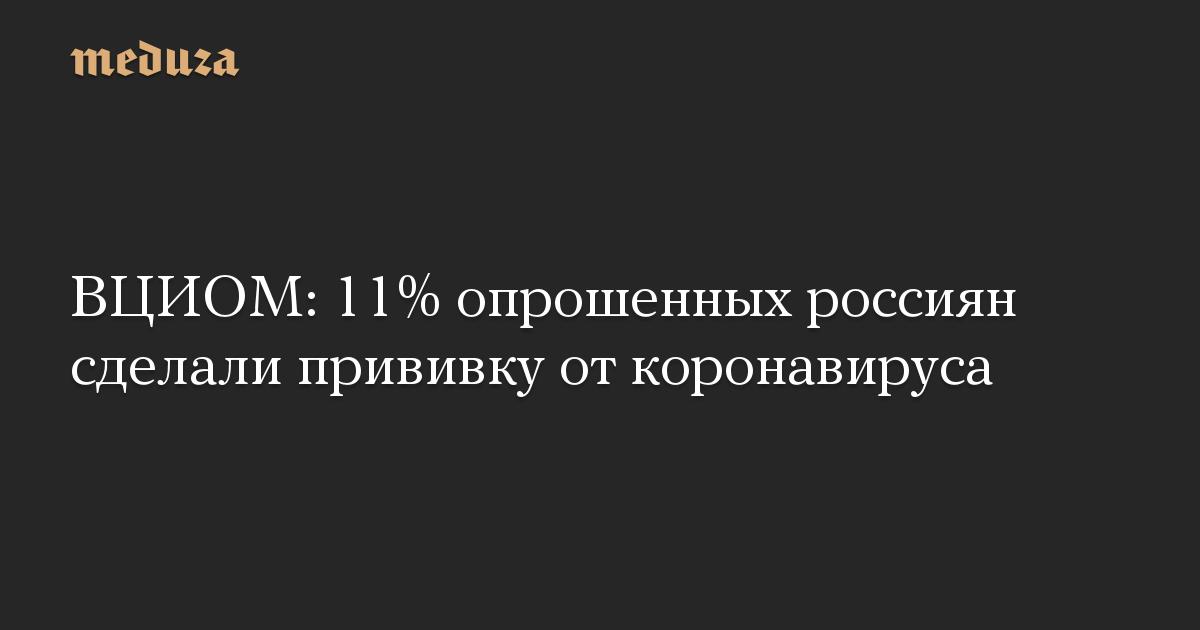 ВЦИОМ: 11% опрошенных россиян сделали прививку от коронавируса