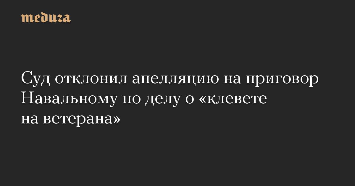 Суд отклонил апелляцию на приговор Навальному по делу о клевете на ветерана