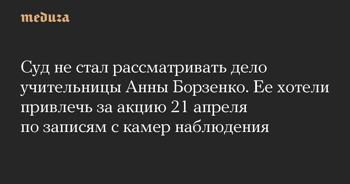 Суд не стал рассматривать дело учительницы Анны Борзенко. Ее хотели привлечь за акцию 21 апреля по записям с камер наблюдения
