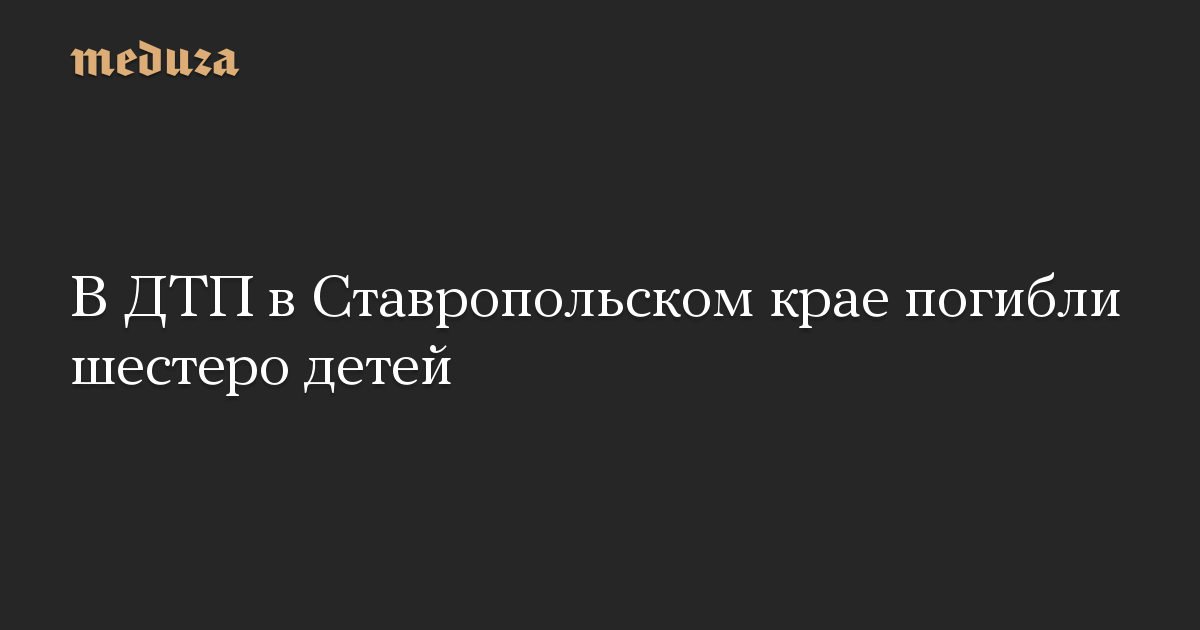В ДТП в Ставропольском крае погибли шестеро детей