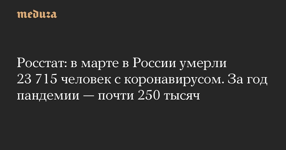 Росстат: в марте в России умерли 23 715 человек с коронавирусом. За год пандемии  почти 250 тысяч