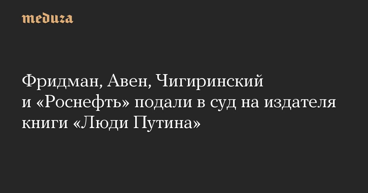 Фридман, Авен, Чигиринский и Роснефть подали в суд на издателя книги Люди Путина