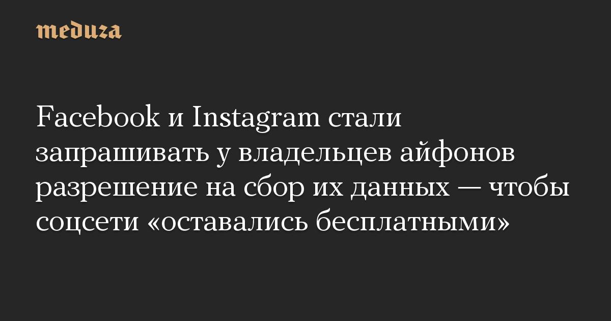 Facebook и Instagram стали запрашивать у владельцев айфонов разрешение на сбор их данных  чтобы соцсети оставались бесплатными