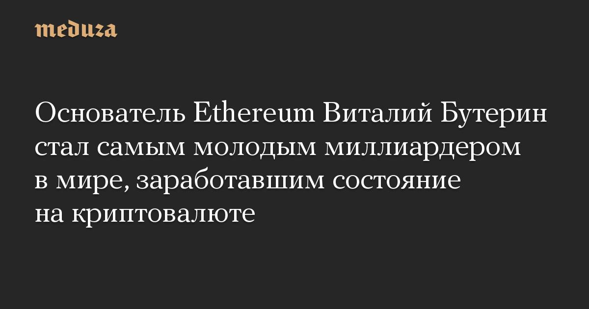 Основатель Ethereum Виталий Бутерин стал самым молодым миллиардером в мире, заработавшим состояние на криптовалюте