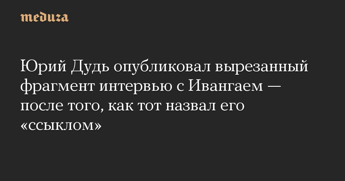 Юрий Дудь опубликовал вырезанный фрагмент интервью с Ивангаем  после того, как тот назвал его ссыклом