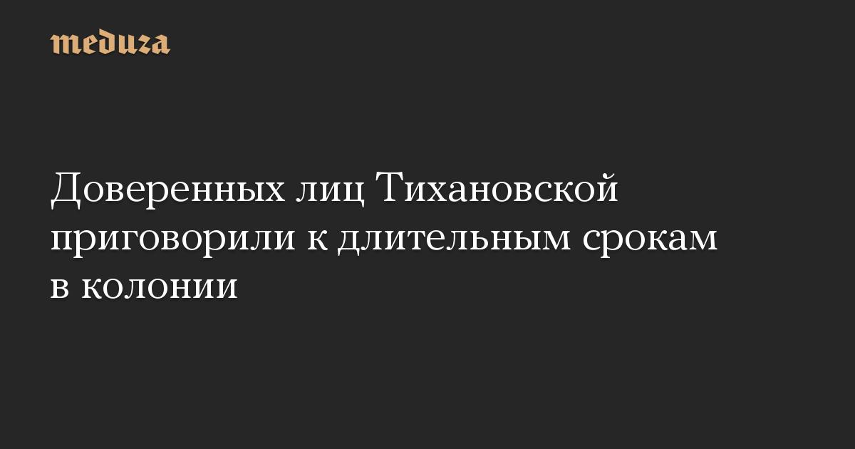 Доверенных лиц Тихановской приговорили к длительным срокам в колонии