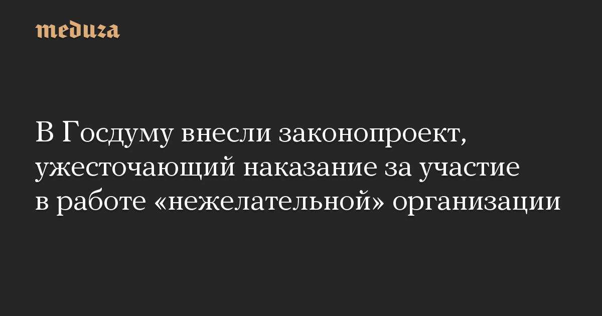 В Госдуму внесли законопроект, ужесточающий наказание за участие в работе нежелательной организации
