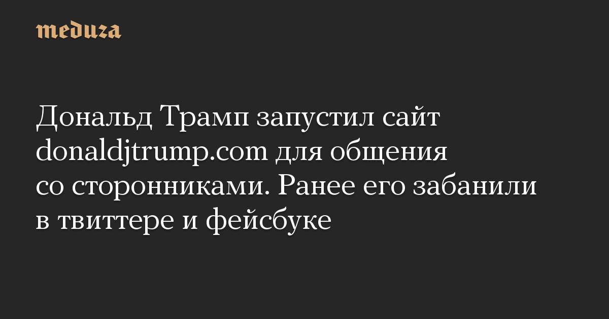 Дональд Трамп запустил сайт donaldjtrump.com для общения со сторонниками. Ранее его забанили в твиттере и фейсбуке