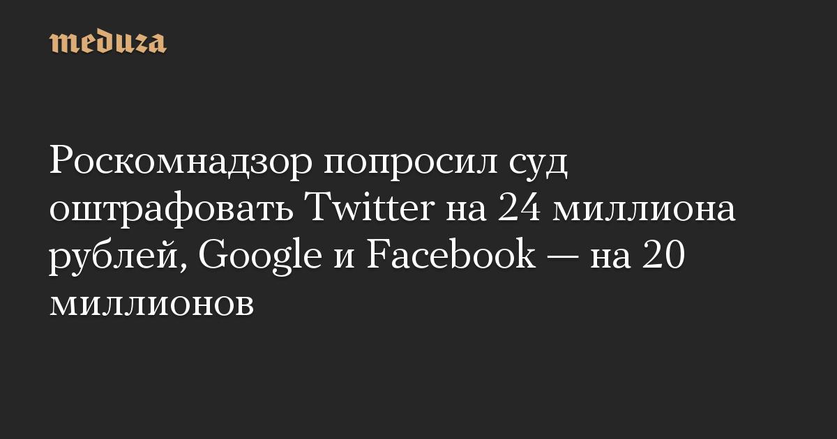 Роскомнадзор попросил суд оштрафовать Twitter на 24 миллиона рублей, Google и Facebook  на 20 миллионов