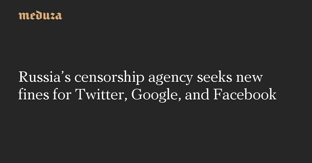 Russia's censorship agency seeks new fines for Twitter, Google, and Facebook