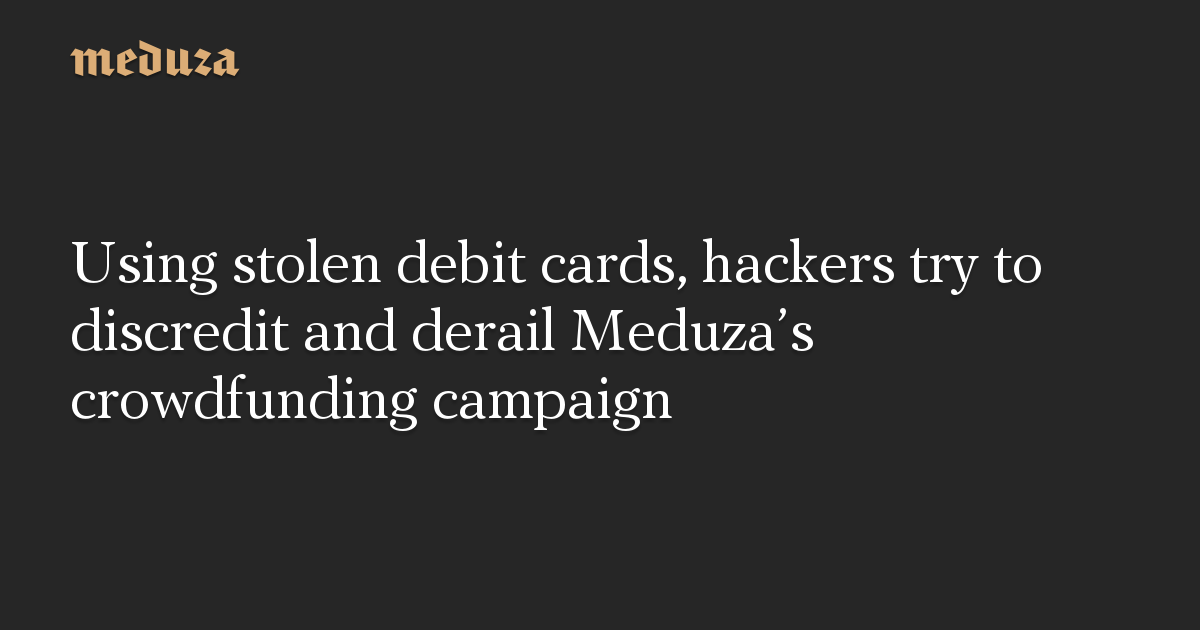 Using stolen debit cards, hackers try to discredit and derail Meduza's crowdfunding campaign
