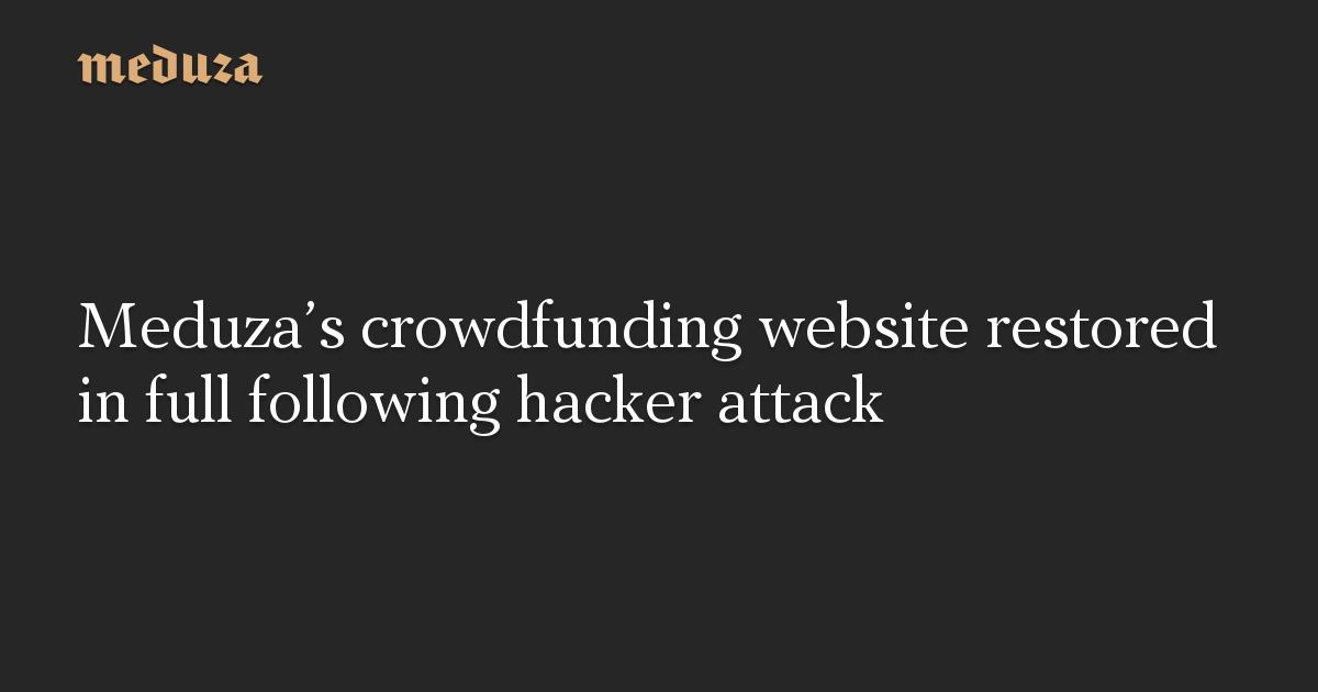 Meduza's crowdfunding website restored in full following hacker attack