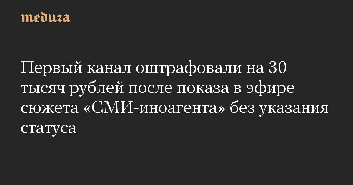 Первый канал оштрафовали на 30 тысяч рублей после показа в эфире сюжета СМИ-иноагента без указания статуса
