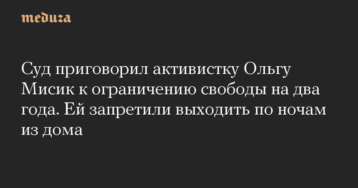 Суд приговорил активистку Ольгу Мисик к ограничению свободы на два года. Ей запретили выходить по ночам из дома