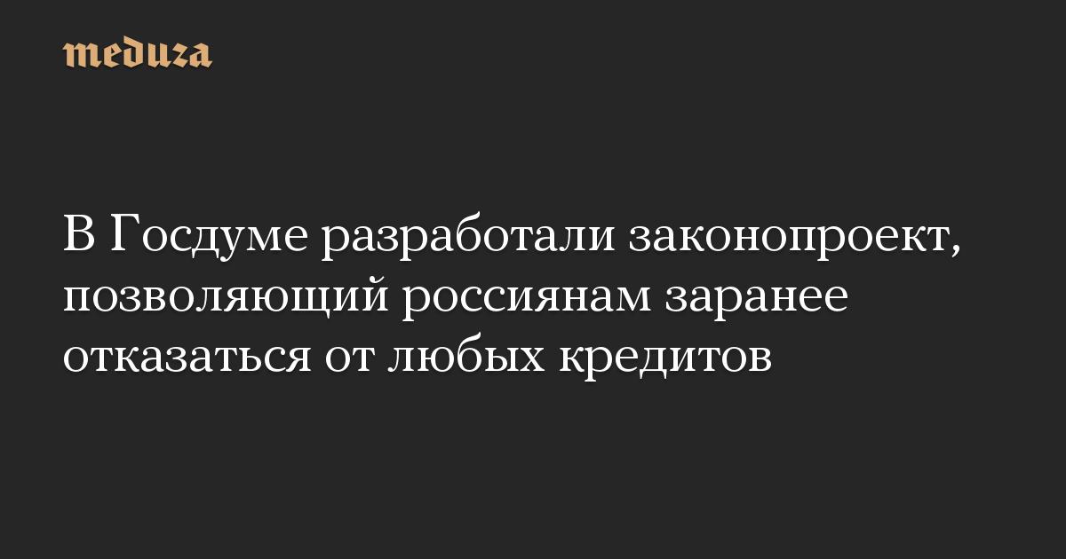 В Госдуме разработали законопроект, позволяющий россиянам заранее отказаться от любых кредитов