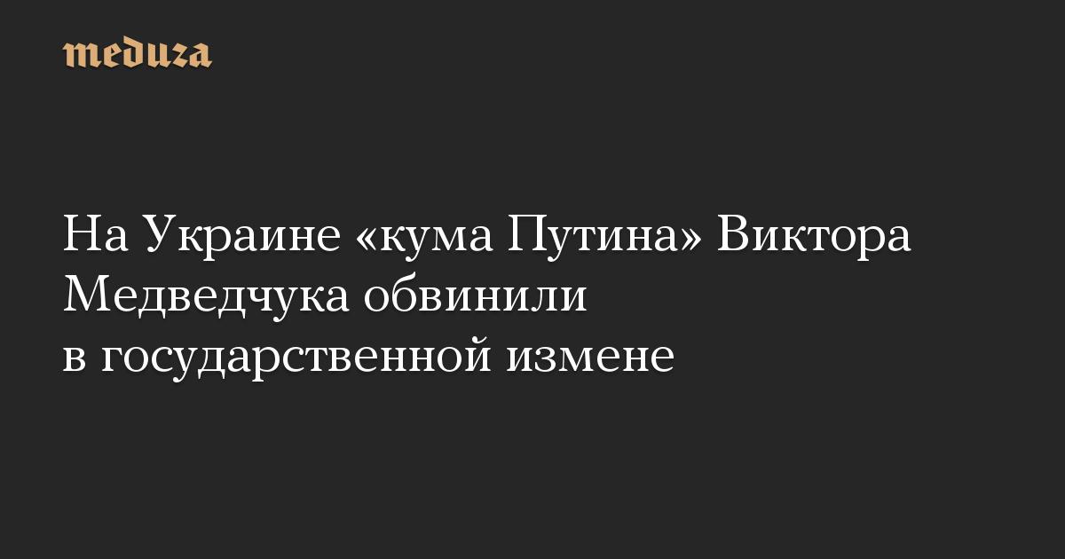 НаУкраине «кума Путина» Виктора Медведчука обвинили вгосударственной измене