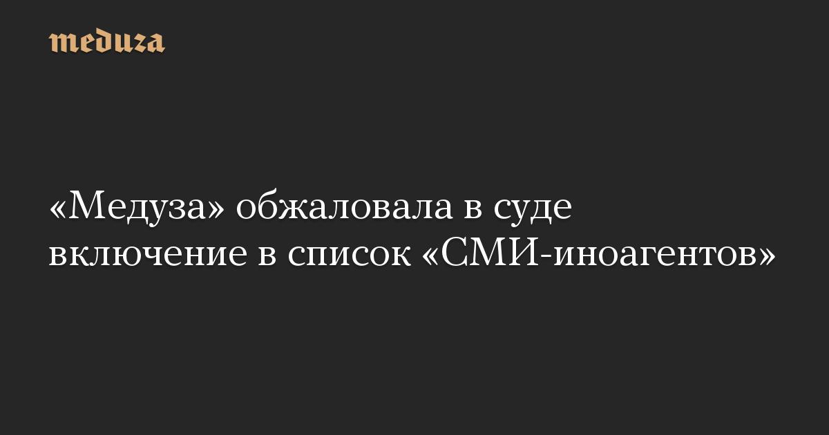 «Медуза» обжаловала всуде включение всписок «СМИ-иноагентов»