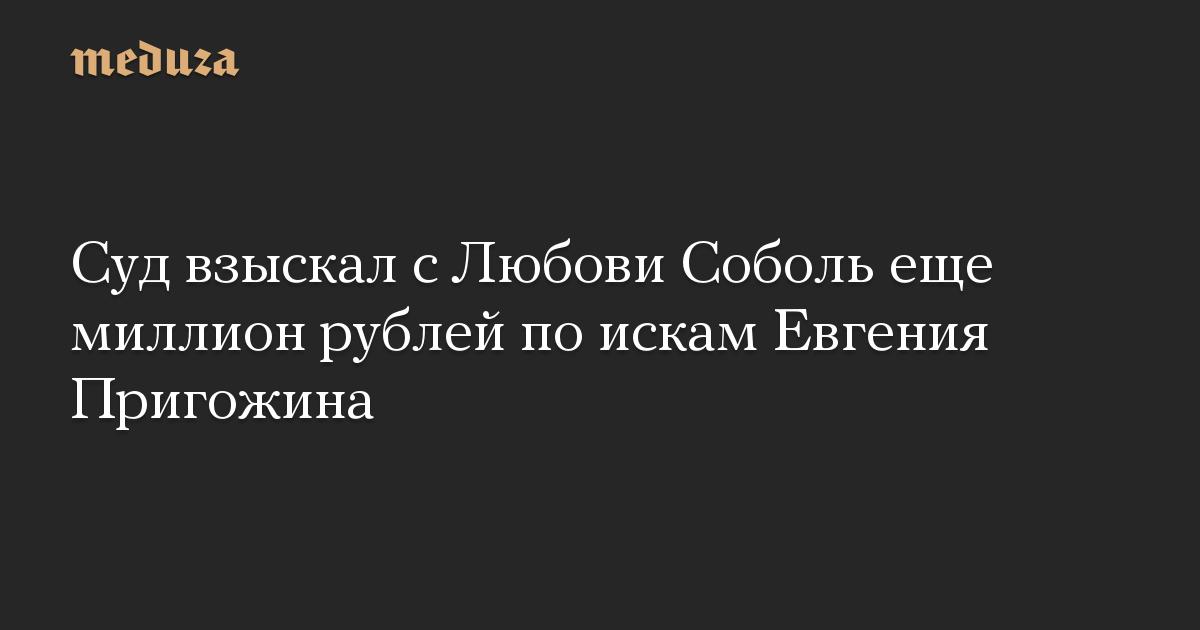 Суд взыскал сЛюбови Соболь еще миллион рублей поискам Евгения Пригожина