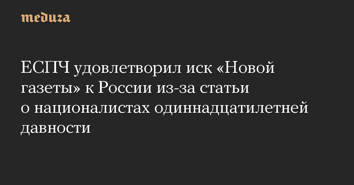 ЕСПЧ удовлетворил иск «Новой газеты» кРоссии из-за статьи онационалистах одиннадцатилетней давности