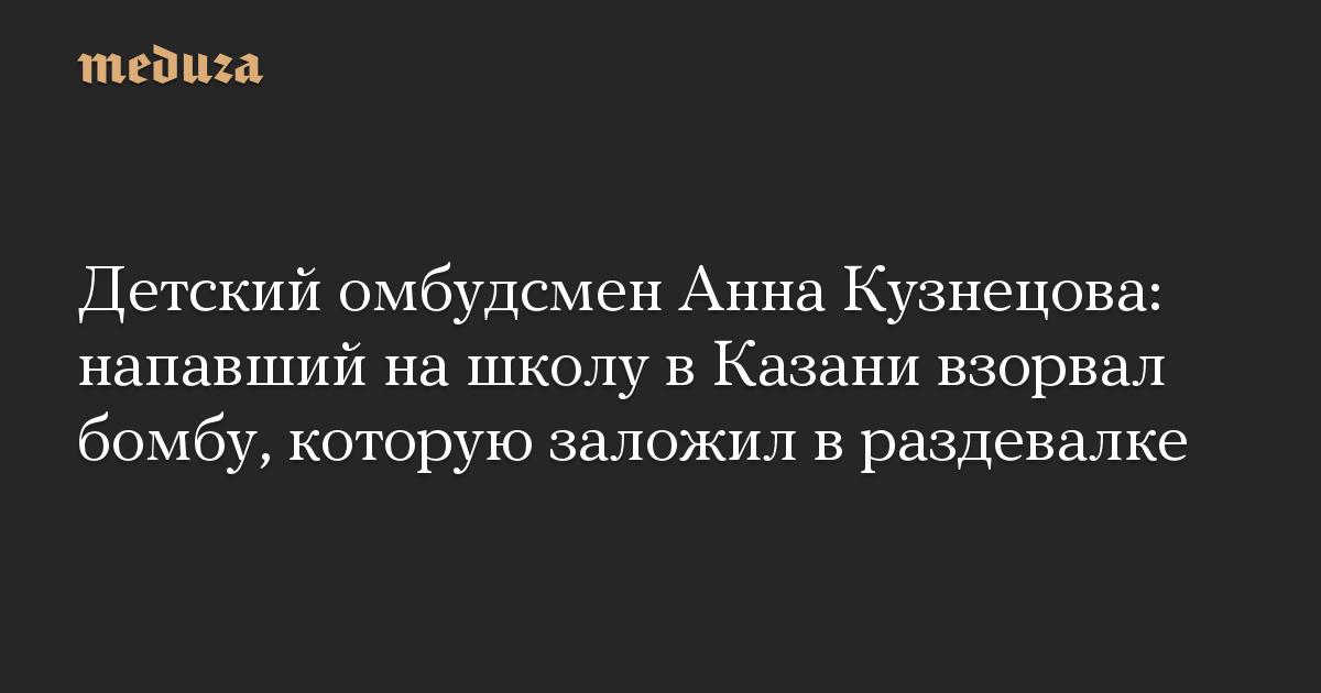 Детский омбудсмен Анна Кузнецова: напавший нашколу вКазани взорвал бомбу, которую заложил враздевалке