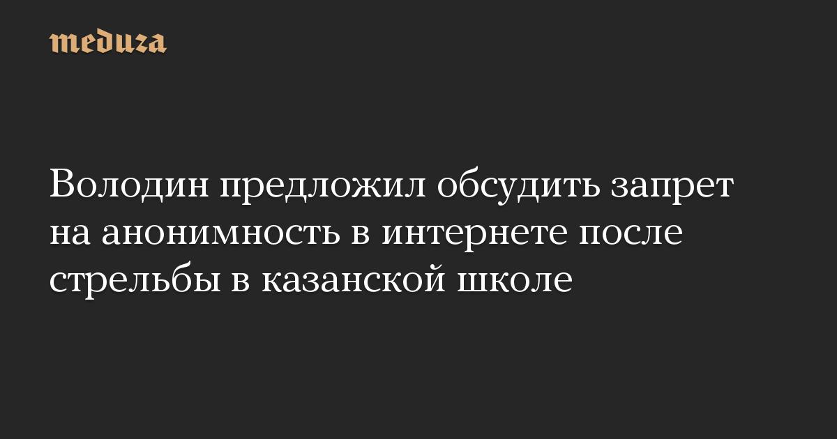 Володин предложил обсудить запрет наанонимность винтернете после стрельбы вказанской школе