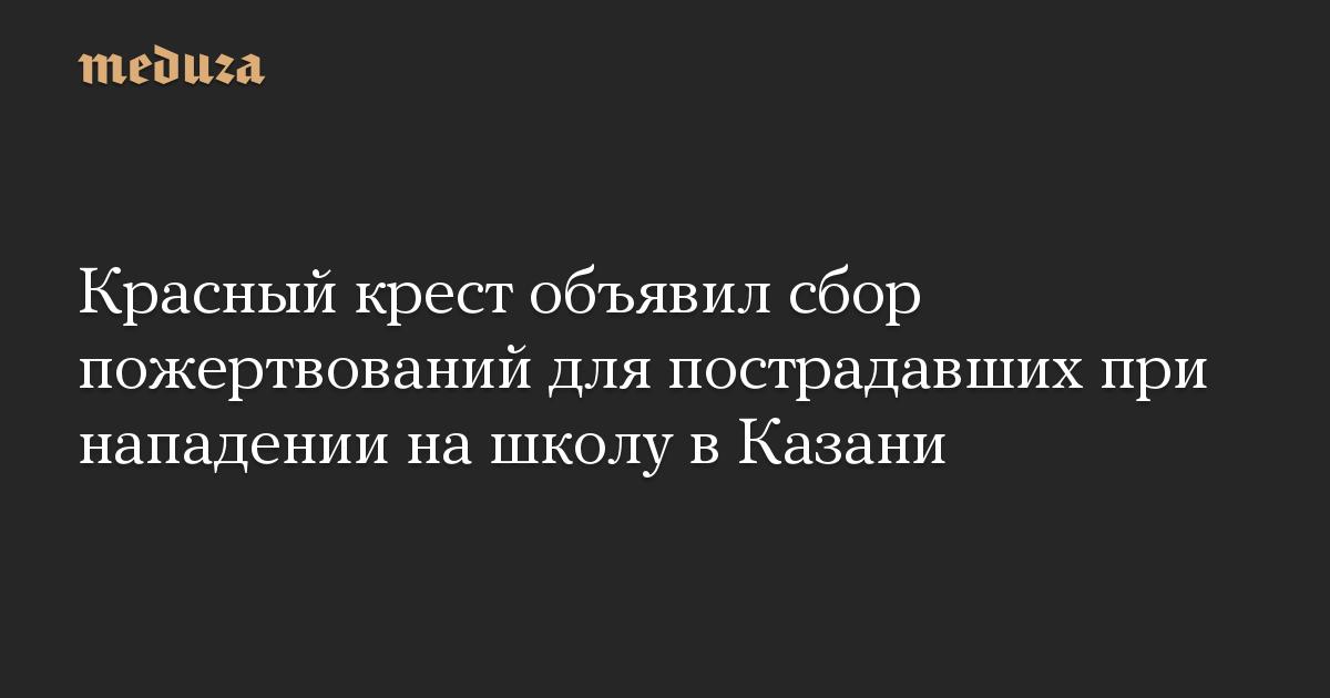Красный крест объявил сбор пожертвований для пострадавших при нападении нашколу вКазани