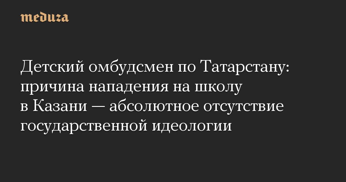 Детский омбудсмен поТатарстану: причина нападения нашколу вКазани— абсолютное отсутствие государственной идеологии
