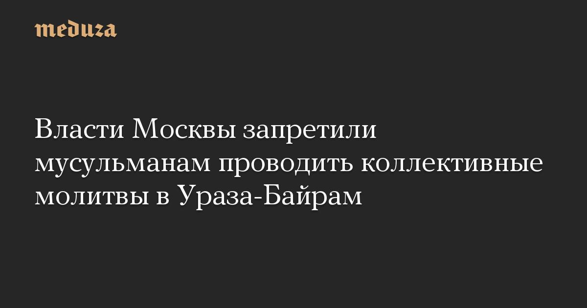 Власти Москвы запретили мусульманам проводить коллективные молитвы вУраза-Байрам