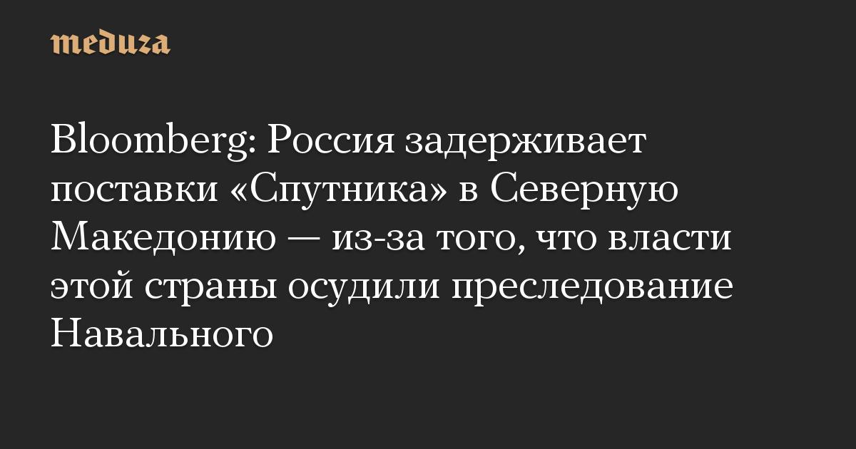 Bloomberg: Россия задерживает поставки «Спутника» вСеверную Македонию— из-за того, что власти этой страны осудили преследование Навального