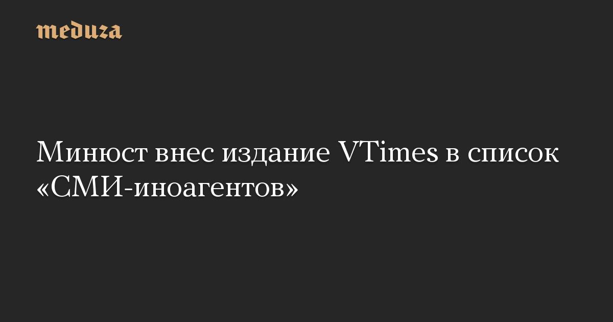 Минюст внес издание VTimes в список СМИ-иноагентов