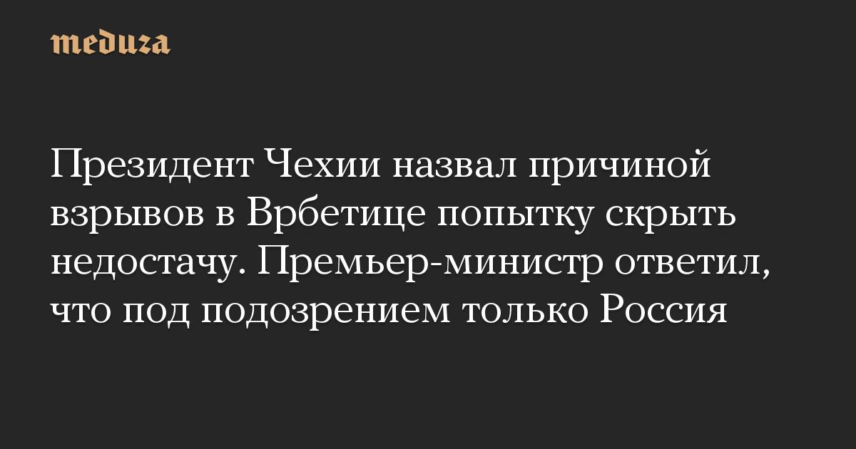 Президент Чехии назвал причиной взрывов в Врбетице попытку скрыть недостачу. Премьер-министр ответил, что под подозрением только Россия