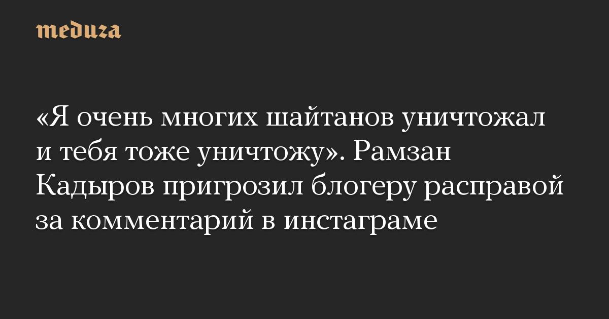 Я очень многих шайтанов уничтожал и тебя тоже уничтожу. Рамзан Кадыров пригрозил блогеру расправой за комментарий в инстаграме