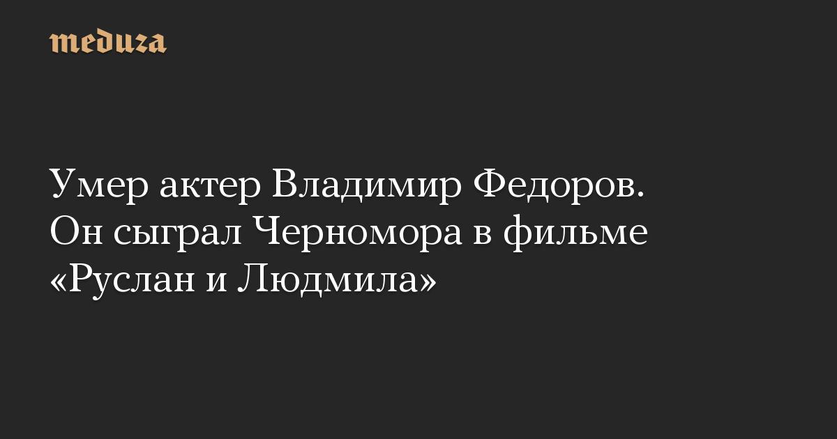 Умер актер Владимир Федоров. Он сыграл Черномора в фильме Руслан и Людмила